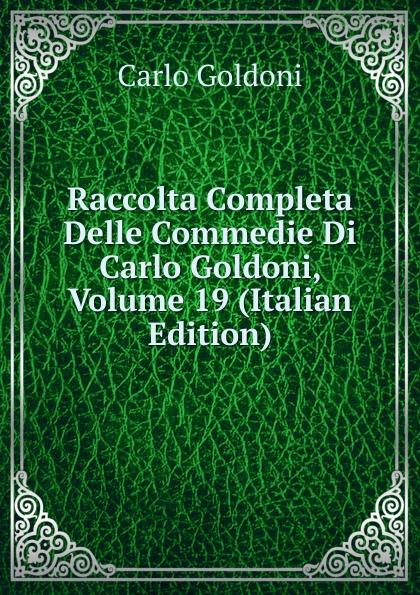 Carlo Goldoni Raccolta Completa Delle Commedie Di Carlo Goldoni, Volume 19 (Italian Edition) carlo goldoni raccolta completa delle commedie di carlo goldoni volume 10 italian edition