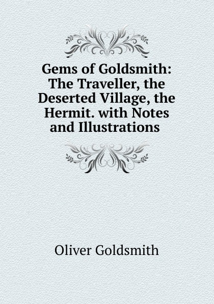 Goldsmith Oliver Gems of Goldsmith: The Traveller, the Deserted Village, the Hermit. with Notes and Illustrations . oliver goldsmith the deserted village