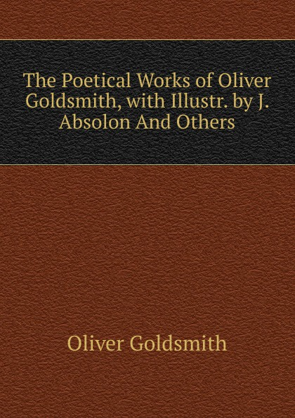 Goldsmith Oliver The Poetical Works of Oliver Goldsmith, with Illustr. by J. Absolon And Others
