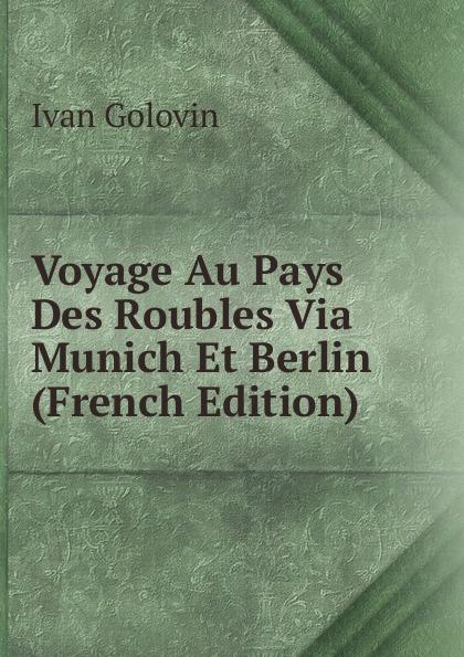 Ivan Golovin Voyage Au Pays Des Roubles Via Munich Et Berlin (French Edition)