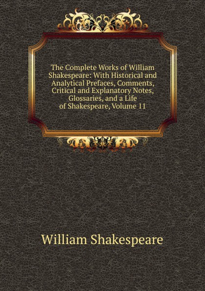 Уильям Шекспир The Complete Works of William Shakespeare: With Historical and Analytical Prefaces, Comments, Critical and Explanatory Notes, Glossaries, and a Life of Shakespeare, Volume 11 the arden shakespeare complete works