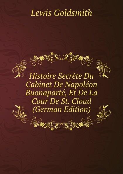 Lewis Goldsmith Histoire Secrete Du Cabinet De Napoleon Buonaparte, Et De La Cour De St. Cloud (German Edition) lewis goldsmith istoria segreta del gabinetto di buonaparte