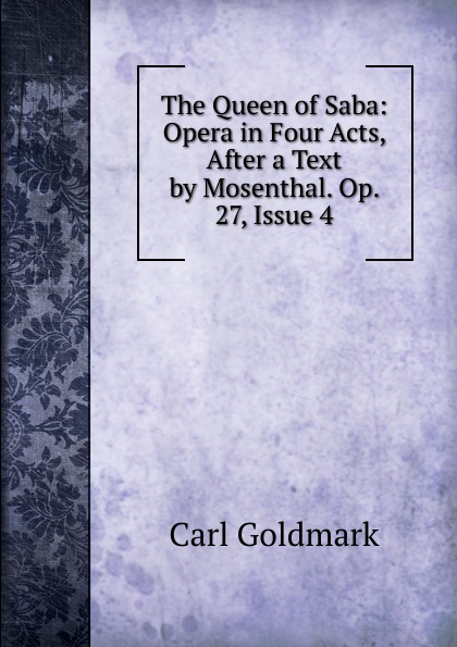 Carl Goldmark The Queen of Saba: Opera in Four Acts, After a Text by Mosenthal. Op. 27, Issue 4 c goldmark die konigin von saba op 27