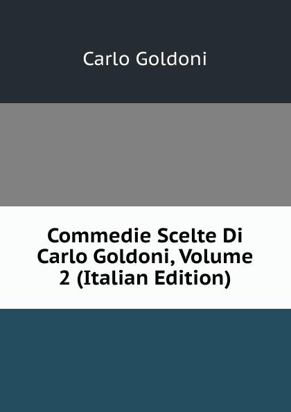 Carlo Goldoni Commedie Scelte Di Carlo Goldoni, Volume 2 (Italian Edition) carlo goldoni raccolta di commedie scelte 07