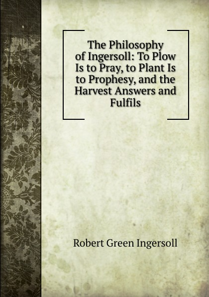 Ingersoll Robert Green The Philosophy of Ingersoll: To Plow Is to Pray, to Plant Is to Prophesy, and the Harvest Answers and Fulfils robert green ingersoll the works of robert g ingersoll v 9