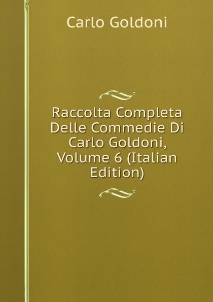 Carlo Goldoni Raccolta Completa Delle Commedie Di Carlo Goldoni, Volume 6 (Italian Edition) carlo goldoni raccolta completa delle commedie di carlo goldoni volume 10 italian edition