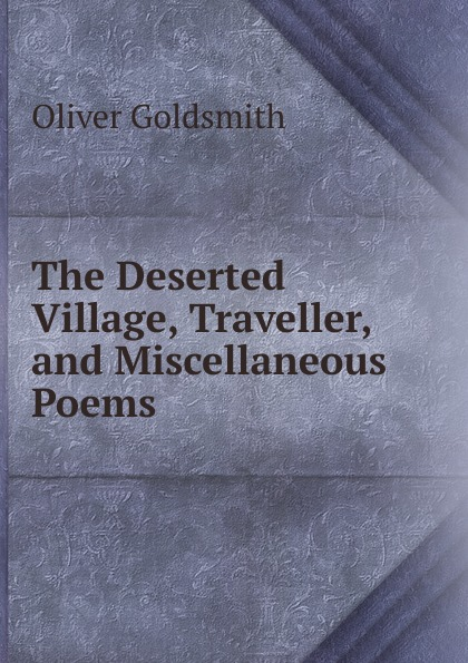 Goldsmith Oliver The Deserted Village, Traveller, and Miscellaneous Poems oliver goldsmith the deserted village