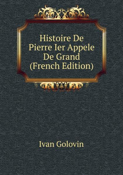 Ivan Golovin Histoire De Pierre Ier Appele Grand (French Edition)
