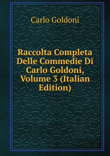 Carlo Goldoni Raccolta Completa Delle Commedie Di Carlo Goldoni, Volume 3 (Italian Edition) carlo goldoni raccolta completa delle commedie di carlo goldoni volume 10 italian edition