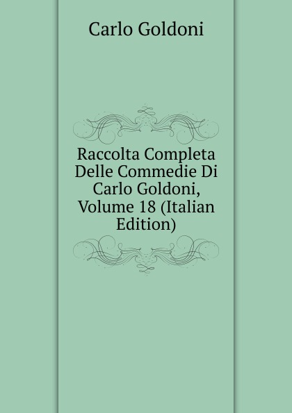 Carlo Goldoni Raccolta Completa Delle Commedie Di Carlo Goldoni, Volume 18 (Italian Edition) carlo goldoni raccolta completa delle commedie di carlo goldoni volume 10 italian edition