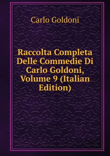 Carlo Goldoni Raccolta Completa Delle Commedie Di Carlo Goldoni, Volume 9 (Italian Edition) carlo goldoni raccolta completa delle commedie di carlo goldoni volume 10 italian edition