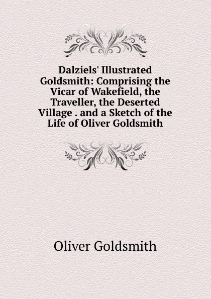 Goldsmith Oliver Dalziels. Illustrated Goldsmith: Comprising the Vicar of Wakefield, the Traveller, the Deserted Village . and a Sketch of the Life of Oliver Goldsmith oliver goldsmith the deserted village