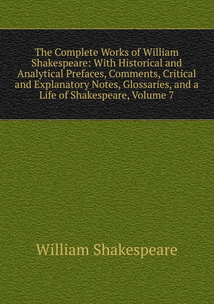 Уильям Шекспир The Complete Works of William Shakespeare: With Historical and Analytical Prefaces, Comments, Critical and Explanatory Notes, Glossaries, and a Life of Shakespeare, Volume 7 уильям шекспир the shakespeare story book