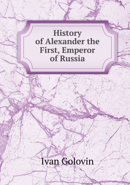 Ivan Golovin History of Alexander the First, Emperor Russia