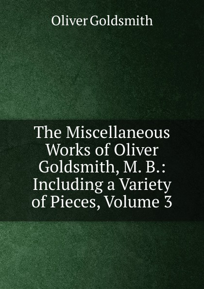 Goldsmith Oliver The Miscellaneous Works of Oliver Goldsmith, M. B.: Including a Variety of Pieces, Volume 3 goldsmith oliver the miscellaneous works of oliver goldsmith v 3