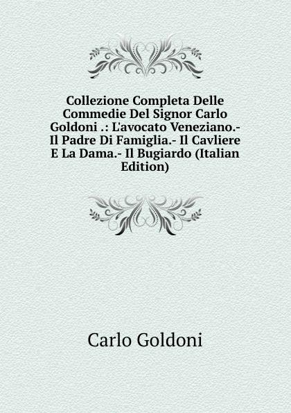 Collezione Completa Delle Commedie Del Signor Carlo Goldoni .: L.avocato Veneziano.- Il Padre Di Famiglia.- Il Cavliere E La Dama.- Il Bugiardo (Italian Edition)