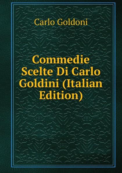 Carlo Goldoni Commedie Scelte Di Carlo Goldini (Italian Edition) carlo goldoni raccolta di commedie scelte 07