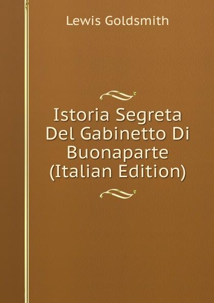 Lewis Goldsmith Istoria Segreta Del Gabinetto Di Buonaparte (Italian Edition) lewis goldsmith istoria segreta del gabinetto di buonaparte