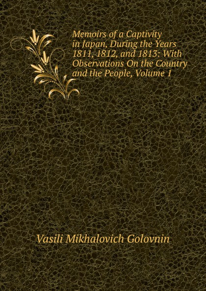 Vasili Mikhalovich Golovnin Memoirs of a Captivity in Japan, During the Years 1811, 1812, and 1813: With Observations On the Country and the People, Volume 1 недорго, оригинальная цена