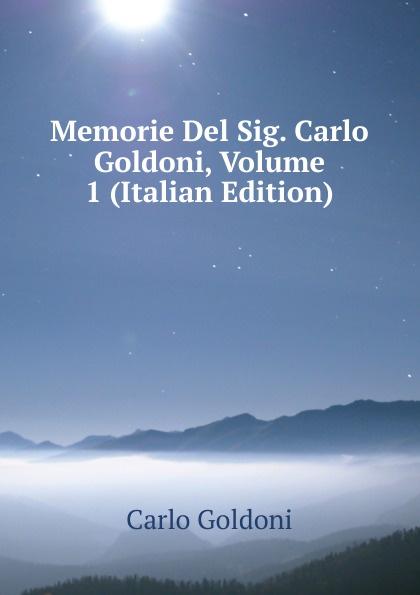 Carlo Goldoni Memorie Del Sig. Carlo Goldoni, Volume 1 (Italian Edition) carlo goldoni la donna sola italian edition