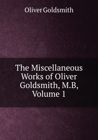 Goldsmith Oliver The Miscellaneous Works of Oliver Goldsmith, M.B, Volume 1 oliver goldsmith instructions sur l histoire d angleterre т 1