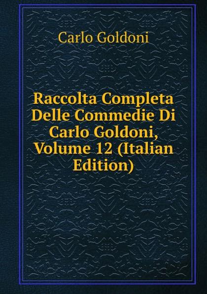 Carlo Goldoni Raccolta Completa Delle Commedie Di Carlo Goldoni, Volume 12 (Italian Edition) carlo goldoni raccolta completa delle commedie di carlo goldoni volume 10 italian edition