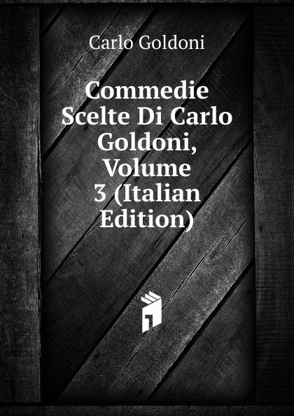 Carlo Goldoni Commedie Scelte Di Carlo Goldoni, Volume 3 (Italian Edition) carlo goldoni raccolta di commedie scelte 07
