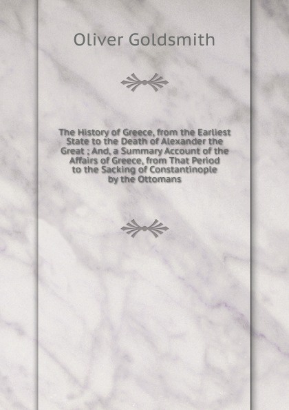 Goldsmith Oliver The History of Greece, from the Earliest State to the Death of Alexander the Great ; And, a Summary Account of the Affairs of Greece, from That Period to the Sacking of Constantinople by the Ottomans jonathan wright the ambassadors from ancient greece to the nation state