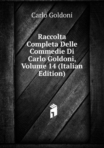 Carlo Goldoni Raccolta Completa Delle Commedie Di Carlo Goldoni, Volume 14 (Italian Edition) carlo goldoni raccolta completa delle commedie di carlo goldoni volume 10 italian edition