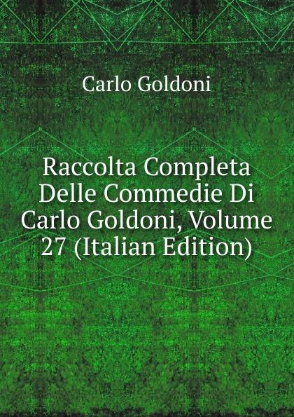 Carlo Goldoni Raccolta Completa Delle Commedie Di Carlo Goldoni, Volume 27 (Italian Edition) carlo goldoni raccolta completa delle commedie di carlo goldoni volume 10 italian edition