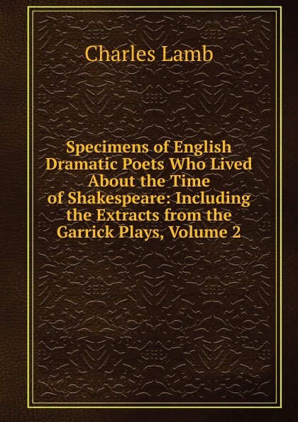 Lamb Charles Specimens of English Dramatic Poets Who Lived About the Time of Shakespeare: Including the Extracts from the Garrick Plays, Volume 2