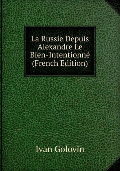 Ivan Golovin La Russie Depuis Alexandre Le Bien-Intentionne (French Edition)