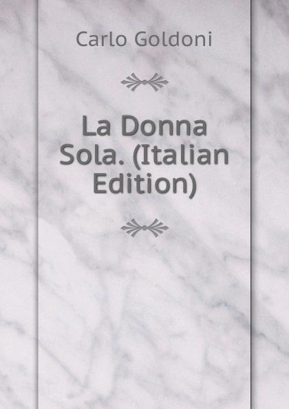 Carlo Goldoni La Donna Sola. (Italian Edition) carlo goldoni la donna sola italian edition