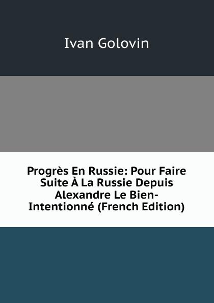 Ivan Golovin Progres En Russie: Pour Faire Suite A La Russie Depuis Alexandre Le Bien-Intentionne (French Edition)