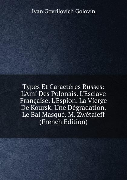 Types Et Caracteres Russes: L.Ami Des Polonais. L.Esclave Francaise. L.Espion. La Vierge De Koursk. Une Degradation. Le Bal Masque. M. Zwetaieff (French Edition)