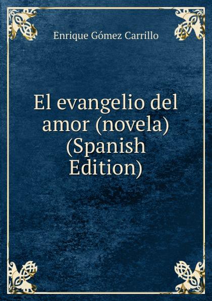 Enrique Gómez Carrillo El evangelio del amor (novela) (Spanish Edition) enrique gómez carrillo in the heart of the tragedy