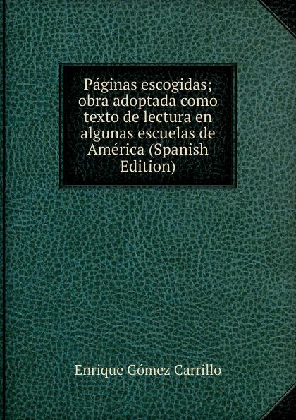 Enrique Gómez Carrillo Paginas escogidas; obra adoptada como texto de lectura en algunas escuelas de America (Spanish Edition) enrique gómez carrillo in the heart of the tragedy