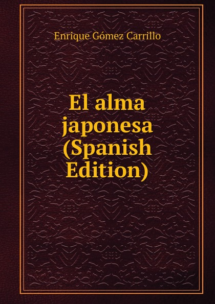 Enrique Gómez Carrillo El alma japonesa (Spanish Edition) enrique gómez carrillo in the heart of the tragedy
