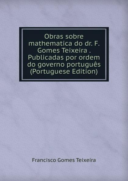 Francisco Gomes Teixeira Obras sobre mathematica do dr. F. Gomes Teixeira . Publicadas por ordem do governo portugues (Portuguese Edition) цена 2017