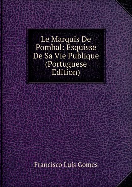 Francisco Luis Gomes Le Marquis De Pombal: Esquisse De Sa Vie Publique (Portuguese Edition) francisco luis gomes le marquis de pombal esquisse de sa vie publique portuguese edition