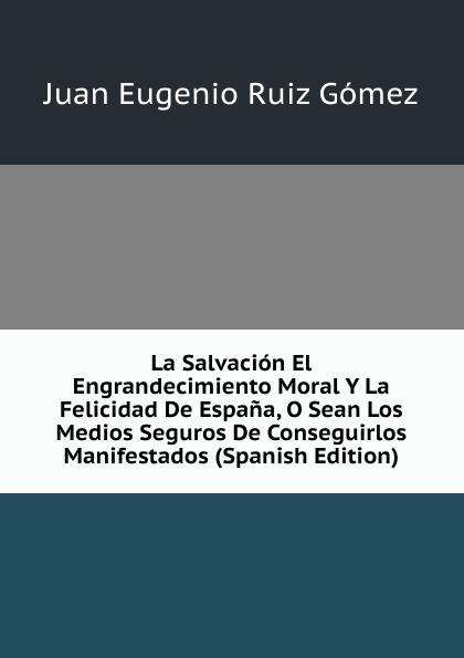 Juan Eugenio Ruiz Gómez La Salvacion El Engrandecimiento Moral Y La Felicidad De Espana, O Sean Los Medios Seguros De Conseguirlos Manifestados (Spanish Edition) agatha ruiz de la prada повседневные брюки