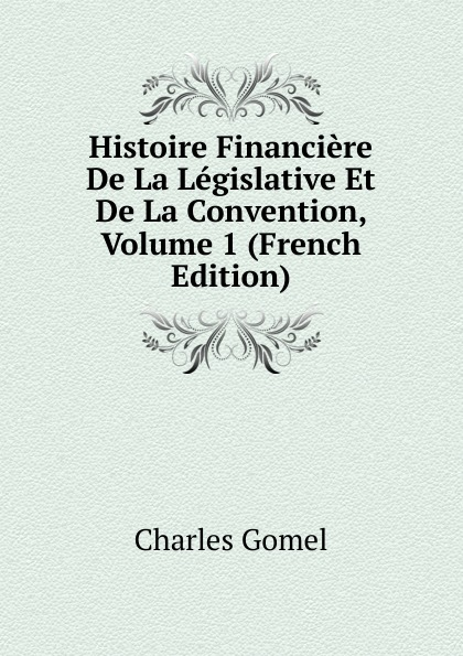 Charles Gomel Histoire Financiere De La Legislative Et De La Convention, Volume 1 (French Edition)