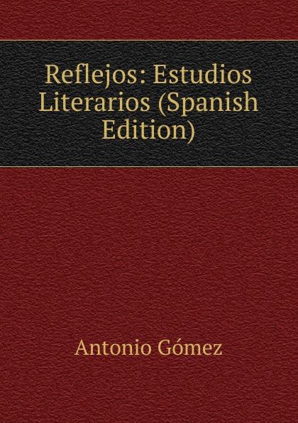 Antonio Gómez Reflejos: Estudios Literarios (Spanish Edition) marco antonio saluzzo estudios literarios valor seis bolivares classic reprint