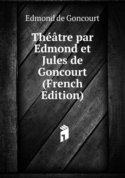 Edmond de Goncourt Theatre par Edmond et Jules de Goncourt (French Edition) edmond de goncourt pages choisies des auteurs contemporains e et j de goncourt french edition