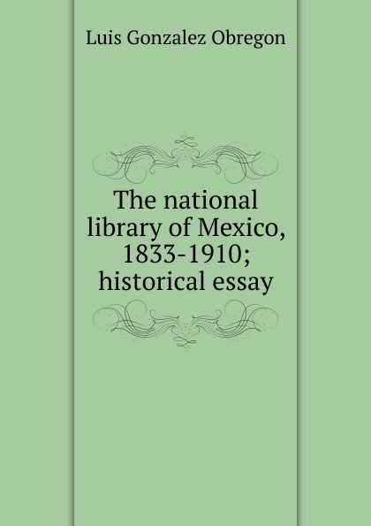 The national library of Mexico, 1833-1910; historical essay