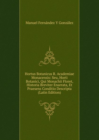 Manuel Fernández y González Hortus Botanicus R. Academiae Monacensis: Seu, Horti Botanici, Qui Monachii Floret, Historia Breviter Enarrata, Et Praesens Conditio Descripta (Latin Edition) упоры капота тсс для kia ceed 2012 2015