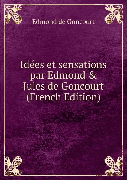 Edmond de Goncourt Idees et sensations par Edmond . Jules de Goncourt (French Edition) edmond de goncourt pages choisies des auteurs contemporains e et j de goncourt french edition
