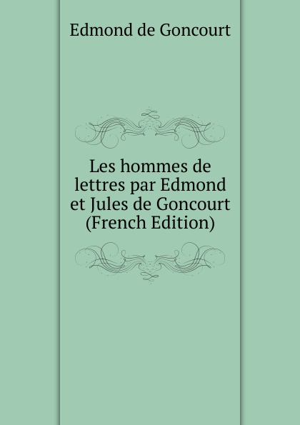Edmond de Goncourt Les hommes de lettres par Edmond et Jules de Goncourt (French Edition) edmond de goncourt germinie lacerteux