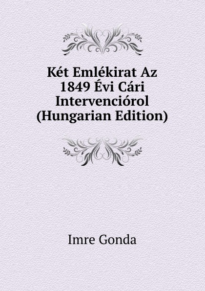 Imre Gonda Ket Emlekirat Az 1849 Evi Cari Intervenciorol (Hungarian Edition) dávid angyal kesmarki thokoly imre 1657 1705 volume 2 hungarian edition