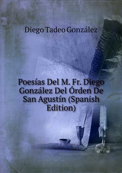 Diego Tadeo González Poesias Del M. Fr. Diego Gonzalez Del Orden De San Agustin (Spanish Edition) недорго, оригинальная цена